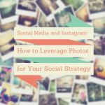 Social Media and Instagram: How to Leverage Photos for a Social Strategy