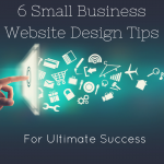 6 Excellent Small Business Website Design Tips for Ultimate Success