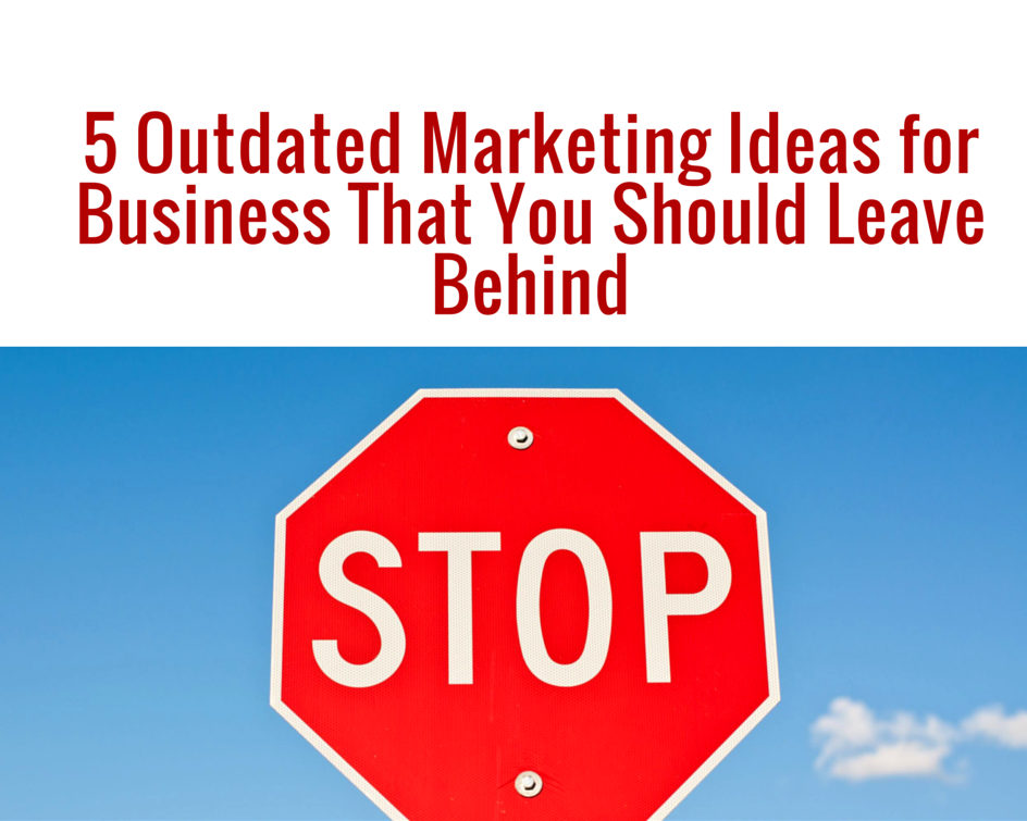 5 Outdated Marketing Ideas for Business That You Should Leave Behind