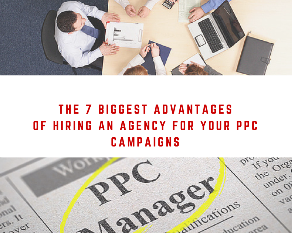 The 7 Biggest Advantages of Hiring an Agency for Your PPC Campaigns