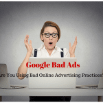 Google Bad Ads: Are You Using Bad Online Advertising Practices?