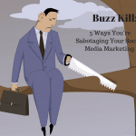 Buzz Kill: 5 Ways You're Sabotaging Your Social Media Marketing