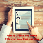 How to Create Top Notch Titles for Your Business Blog