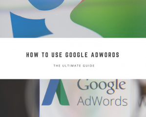How to Use Google AdWords: The Ultimate Guide