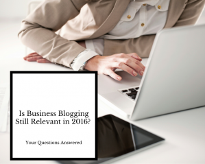 Is Business Blogging Still Relevant in 2018? Your Questions Answered