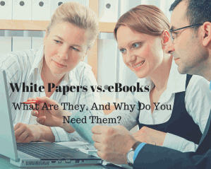 White Papers vs. eBooks: What Are They, And Why Do You Need Them?